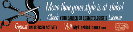 More than your style is at stake! Check your barber or cosmetologist's license. Report unlicensed activity. Visit My Florida License dot com.