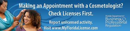 Making an Appointment with a Cosmetologist? Check Licenses First. Report unlicensed activity. Visit www.MyFloridaLicense.com